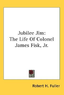 Kessinger Publishing Jubilee Jim: The Life of Colonel James Fisk, Jr. by Fuller, Robert H. [Hardcover] at Sears.com